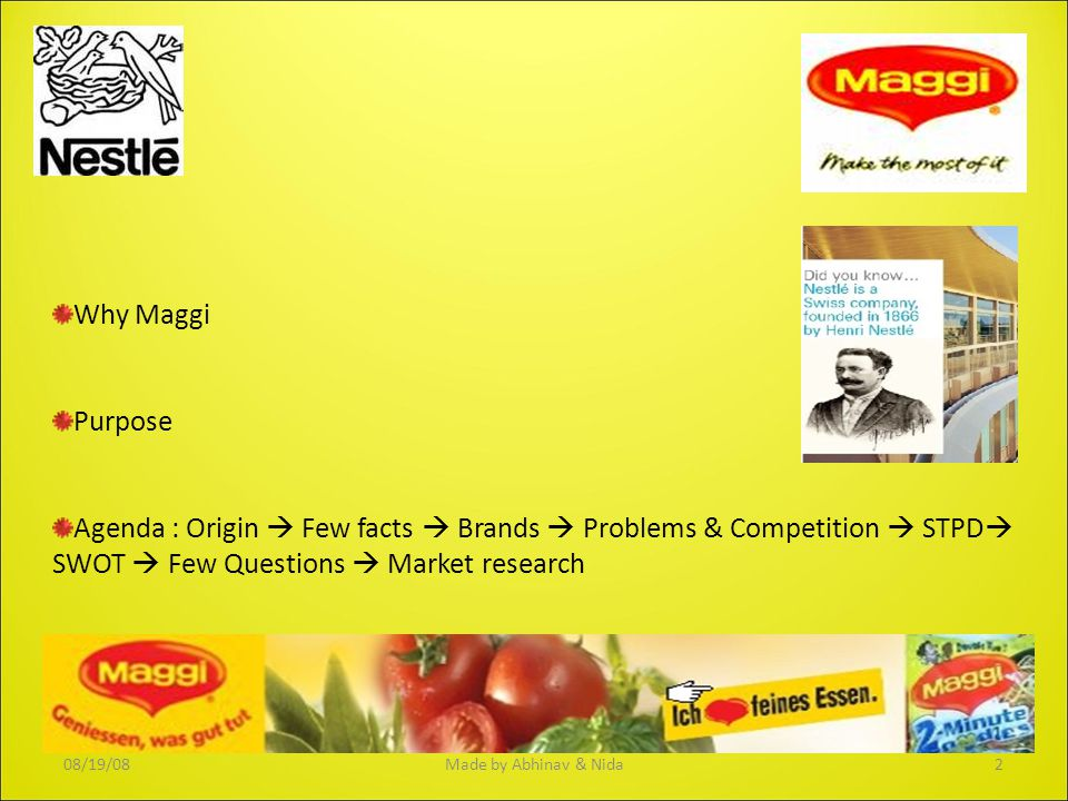 Why Maggi Purpose Agenda : Origin  Few facts  Brands  Problems & Competition  STPD  SWOT  Few Questions  Market research Launched in India in 1