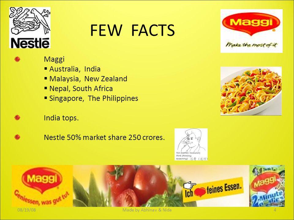 FEW FACTS Maggi  Australia, India  Malaysia, New Zealand  Nepal, South Africa  Singapore, The Philippines India tops. Nestle 50% market share 250