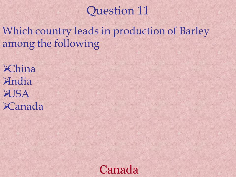 Question 11 Which country leads in production of Barley among the following  China  India  USA  Canada Canada