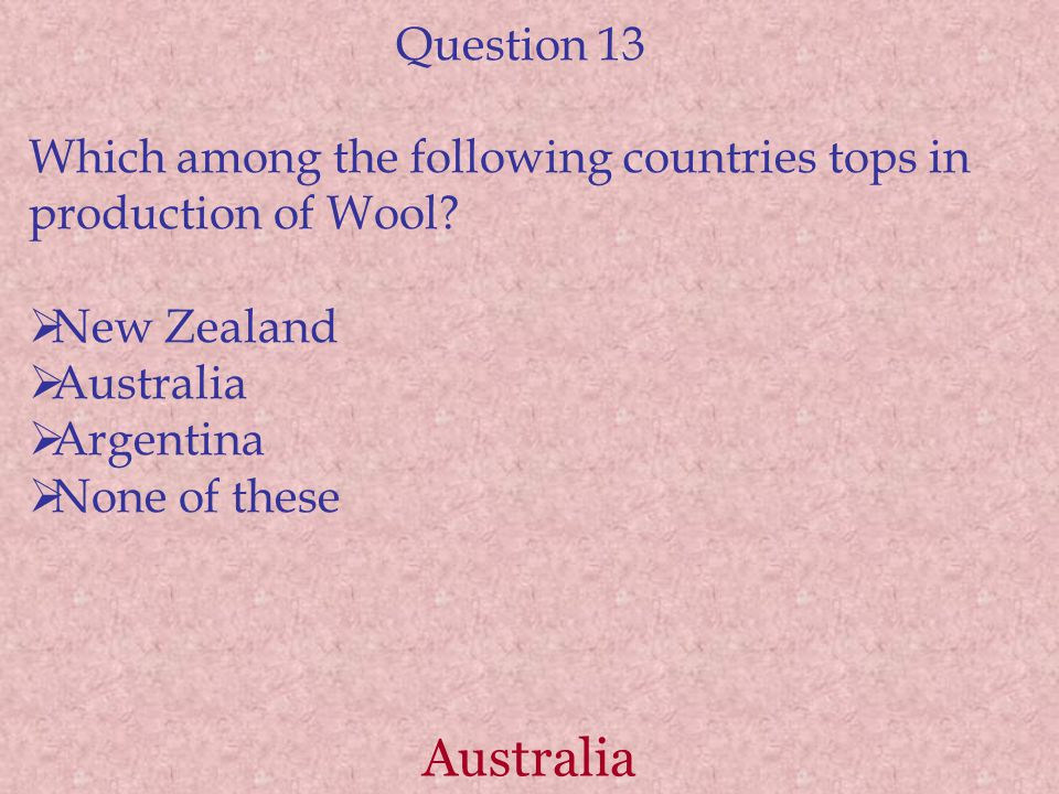 Australia Question 13 Which among the following countries tops in production of Wool?  New Zealand  Australia  Argentina  None of these