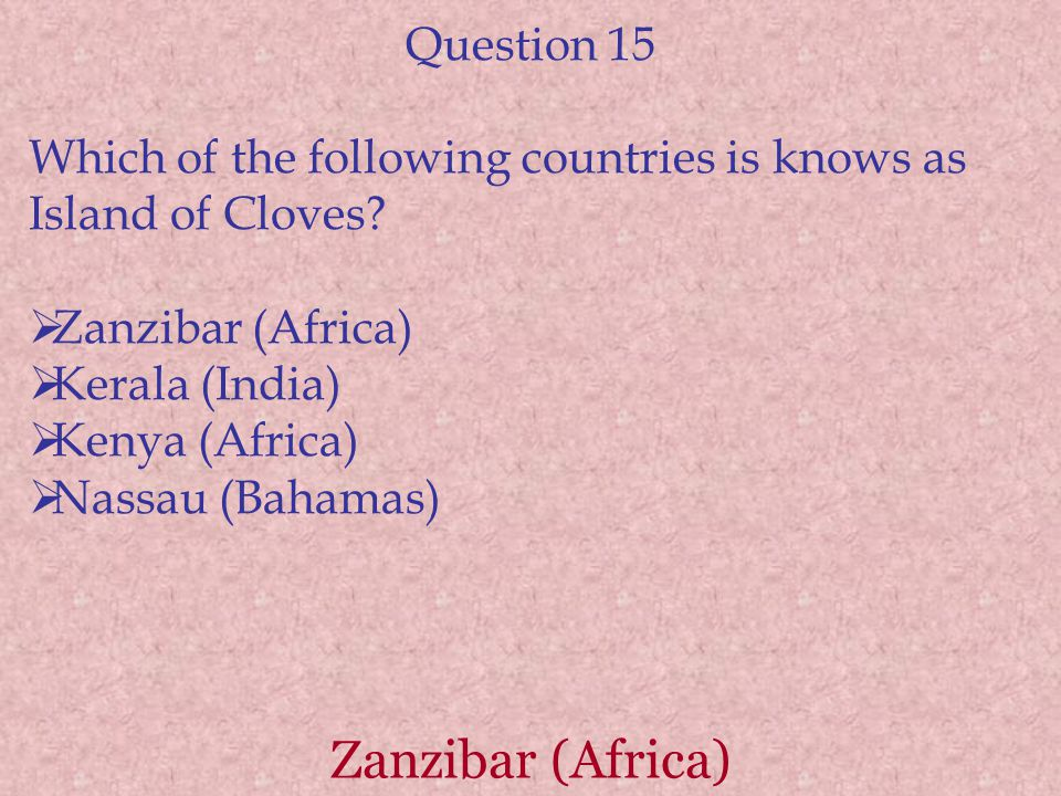 Zanzibar (Africa) Question 15 Which of the following countries is knows as Island of Cloves?  Zanzibar (Africa)  Kerala (India)  Kenya (Africa)  N