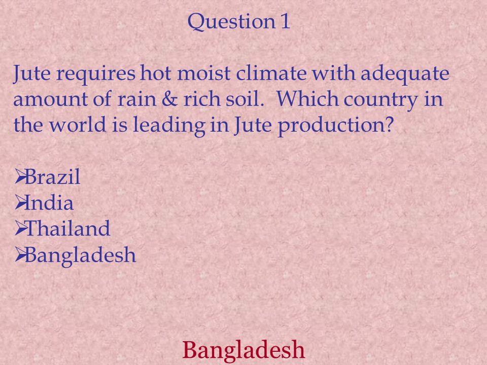 Question 1 Jute requires hot moist climate with adequate amount of rain & rich soil. Which country in the world is leading in Jute production?  Brazi