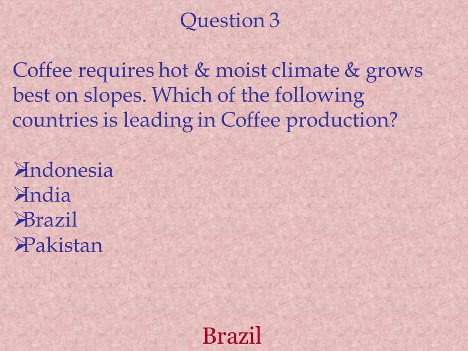 Brazil Question 3 Coffee requires hot & moist climate & grows best on slopes. Which of the following countries is leading in Coffee production?  Indo