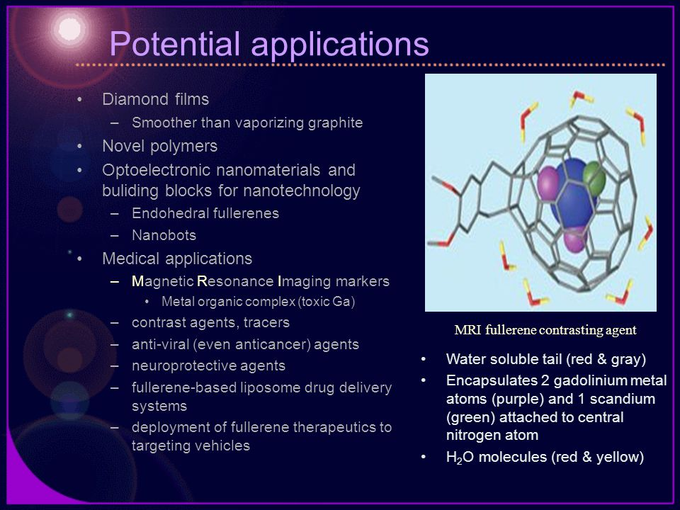 Potential applications Diamond films –Smoother than vaporizing graphite Novel polymers Optoelectronic nanomaterials and buliding blocks for nanotechnology –Endohedral fullerenes –Nanobots Medical applications –Magnetic Resonance Imaging markers Metal organic complex (toxic Ga) –contrast agents, tracers –anti-viral (even anticancer) agents –neuroprotective agents –fullerene-based liposome drug delivery systems –deployment of fullerene therapeutics to targeting vehicles Water soluble tail (red & gray) Encapsulates 2 gadolinium metal atoms (purple) and 1 scandium (green) attached to central nitrogen atom H 2 O molecules (red & yellow) MRI fullerene contrasting agent