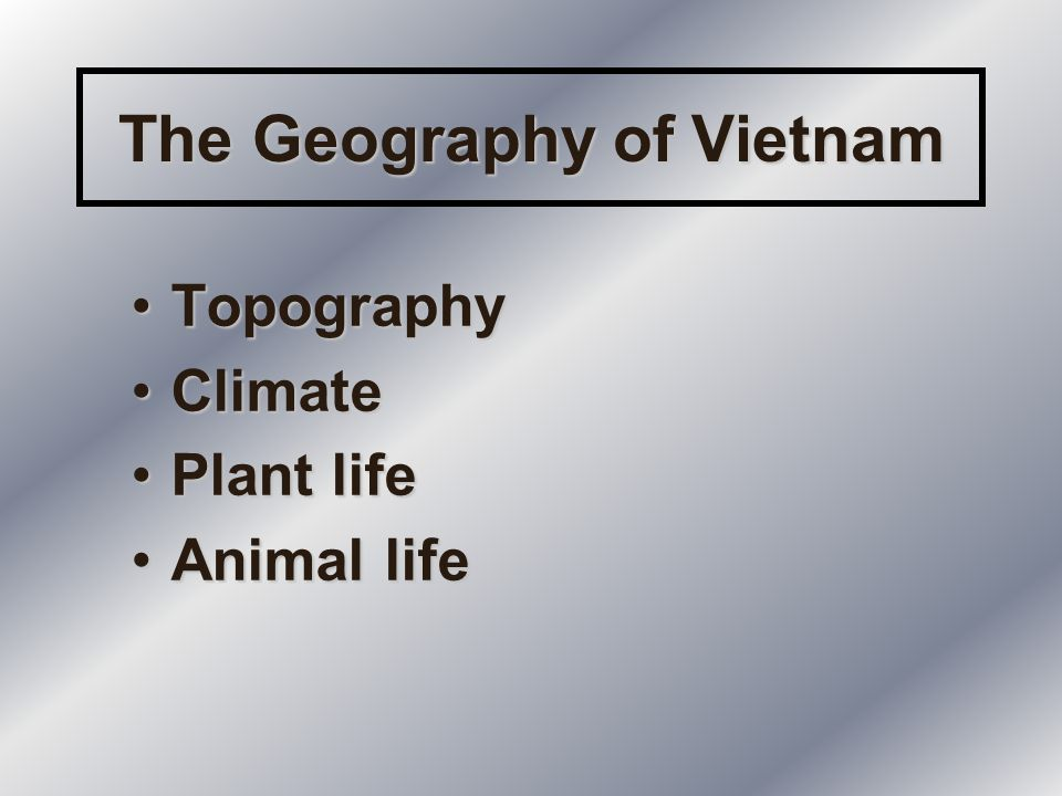 The Geography of Vietnam TopographyTopography ClimateClimate Plant lifePlant life Animal lifeAnimal life