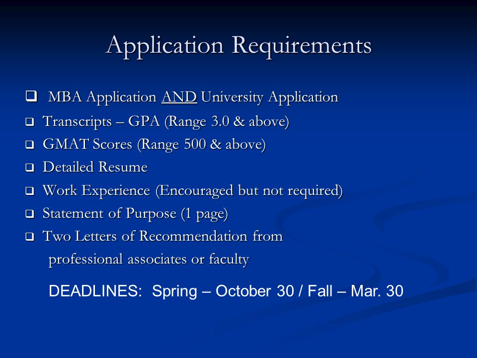 Application Requirements  MBA Application AND University Application  Transcripts – GPA (Range 3.0 & above)  GMAT Scores (Range 500 & above)  Detailed Resume  Work Experience (Encouraged but not required)  Statement of Purpose (1 page)  Two Letters of Recommendation from professional associates or faculty professional associates or faculty DEADLINES: Spring – October 30 / Fall – Mar.