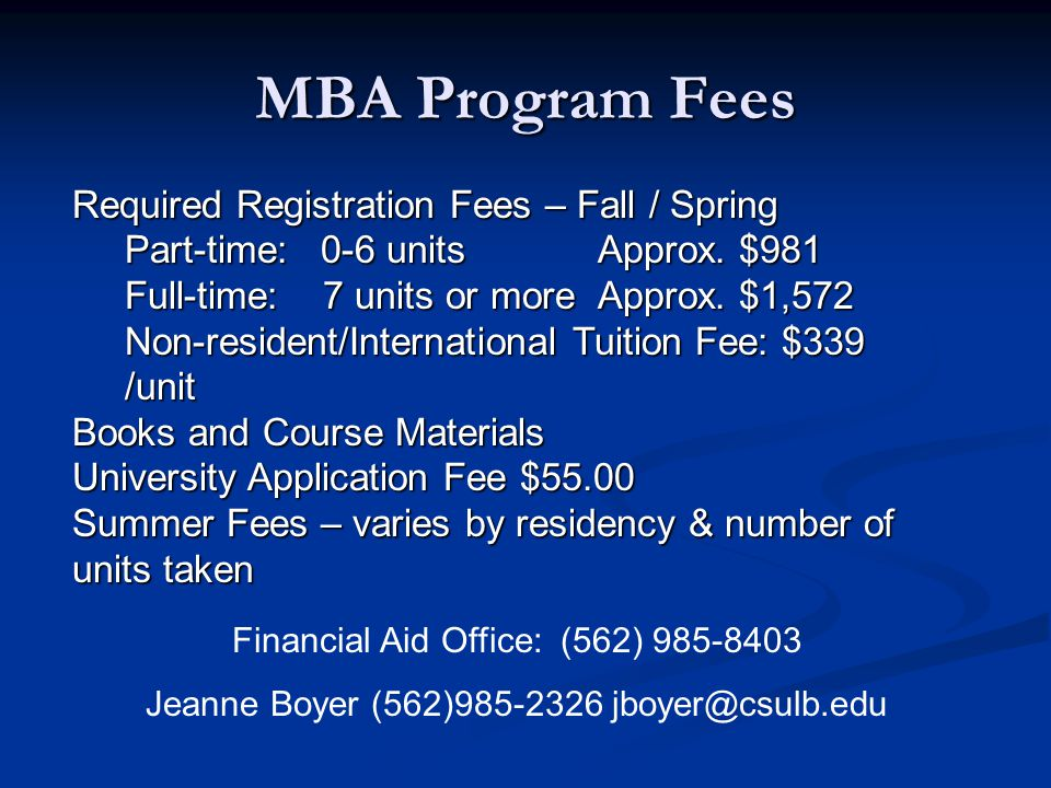 MBA Program Fees Financial Aid Office: (562) 985-8403 Jeanne Boyer (562)985-2326 jboyer@csulb.edu Required Registration Fees – Fall / Spring Part-time: 0-6 unitsApprox.