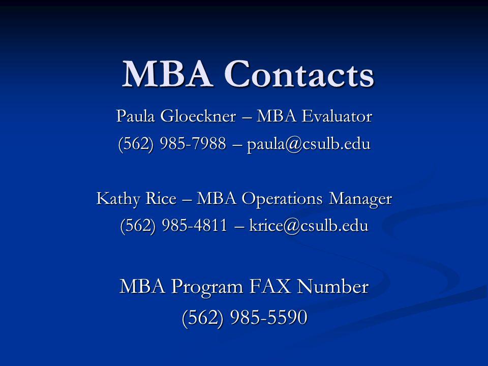 MBA Contacts Paula Gloeckner – MBA Evaluator (562) 985-7988 – paula@csulb.edu Kathy Rice – MBA Operations Manager (562) 985-4811 – krice@csulb.edu MBA Program FAX Number (562) 985-5590
