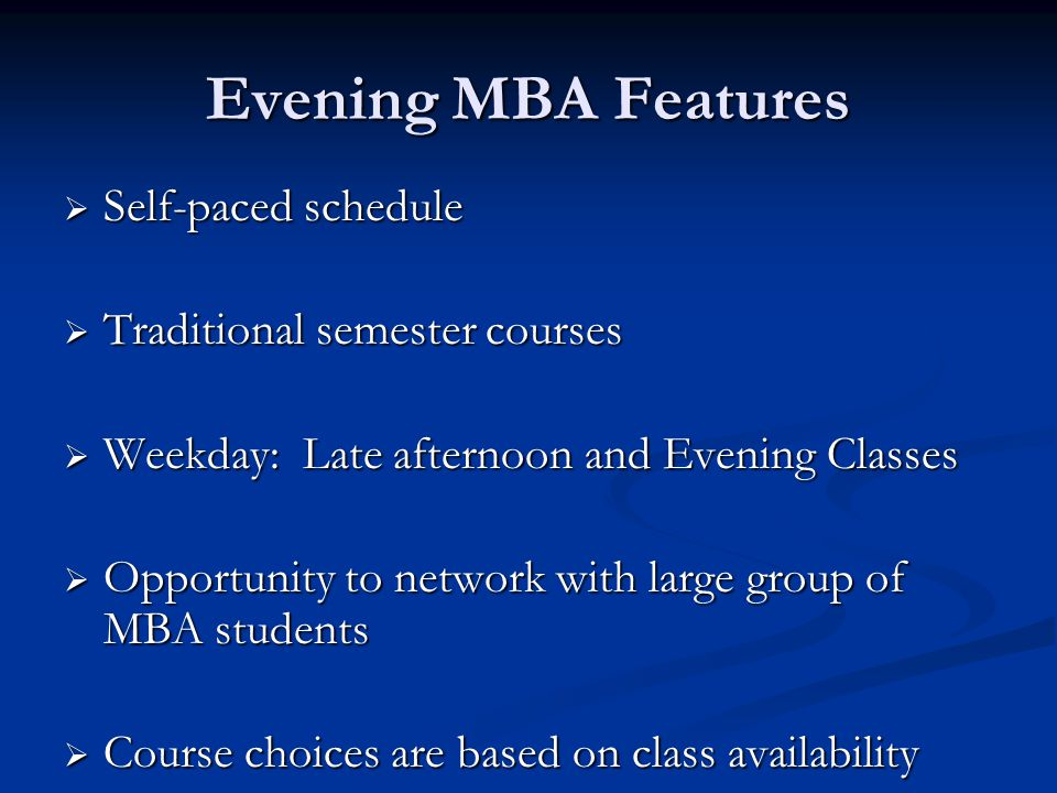 Evening MBA Features  Self-paced schedule  Traditional semester courses  Weekday: Late afternoon and Evening Classes  Opportunity to network with large group of MBA students  Course choices are based on class availability