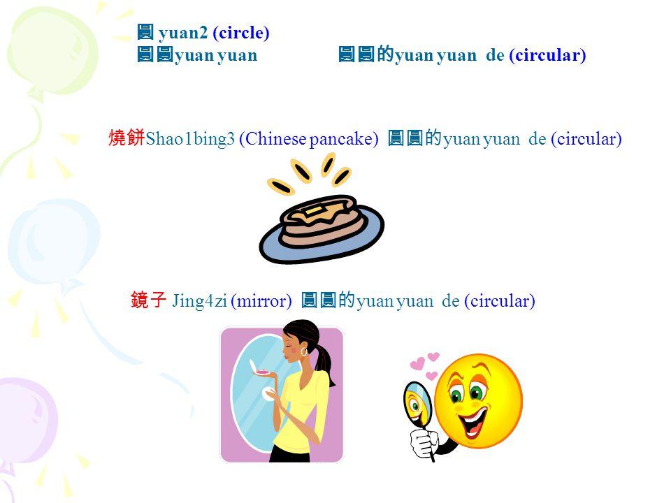圓 yuan2 (circle) 圓圓 yuan yuan 圓圓的 yuan yuan de (circular) 荷葉 He2ye4 (Lily's leaves) 圓圓的 yuan yuan de (circular) 太陽 Tai4yang2 (sun) 圓圓的 yuan yuan de (circular)