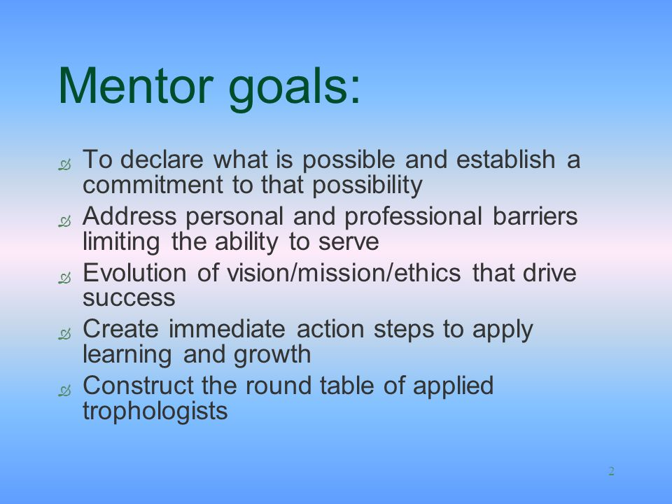 2 Mentor goals: Ò To declare what is possible and establish a commitment to that possibility Ò Address personal and professional barriers limiting the ability to serve Ò Evolution of vision/mission/ethics that drive success Ò Create immediate action steps to apply learning and growth Ò Construct the round table of applied trophologists