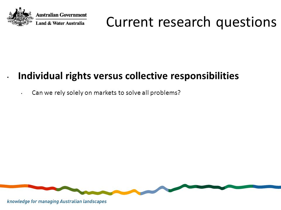 Individual rights versus collective responsibilities Can we rely solely on markets to solve all problems? Current research questions