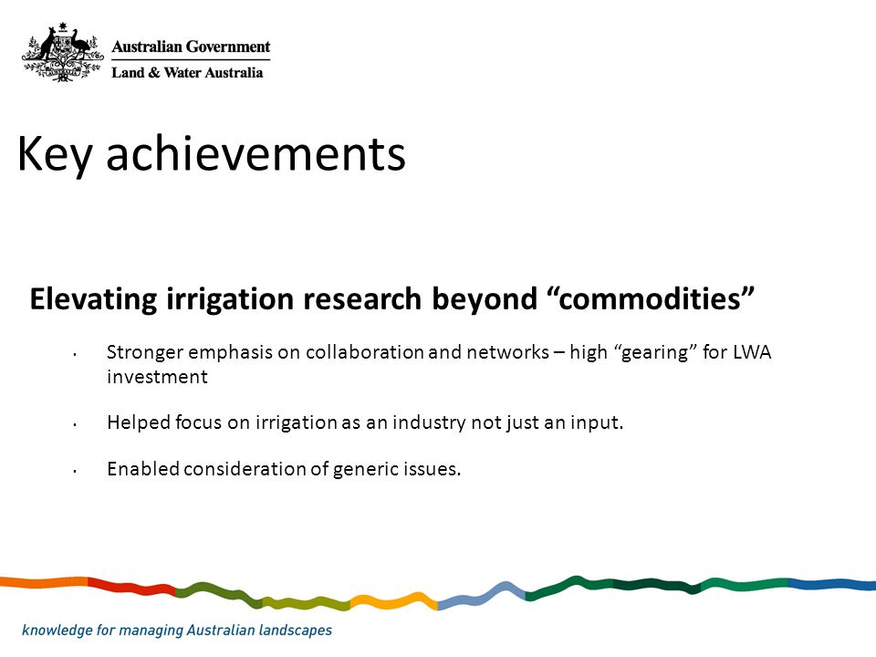 """Elevating irrigation research beyond """"commodities"""" Stronger emphasis on collaboration and networks – high """"gearing"""" for LWA investment Helped focus on"""