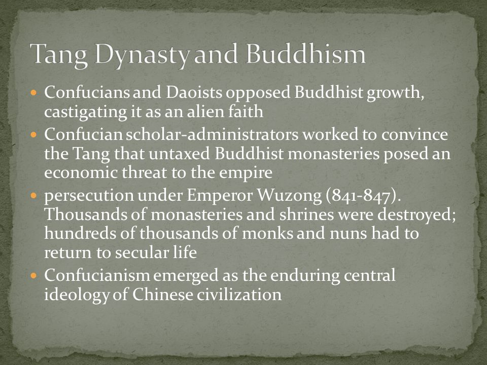 Confucians and Daoists opposed Buddhist growth, castigating it as an alien faith Confucian scholar-administrators worked to convince the Tang that untaxed Buddhist monasteries posed an economic threat to the empire persecution under Emperor Wuzong (841-847).