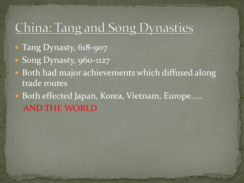Tang Dynasty, 618-907 Song Dynasty, 960-1127 Both had major achievements which diffused along trade routes Both effected Japan, Korea, Vietnam, Europe…..