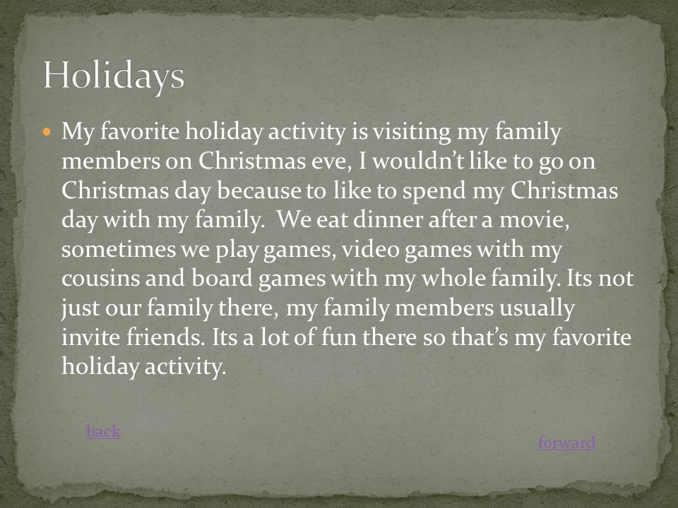 My favorite holiday activity is visiting my family members on Christmas eve, I wouldn't like to go on Christmas day because to like to spend my Christmas day with my family.