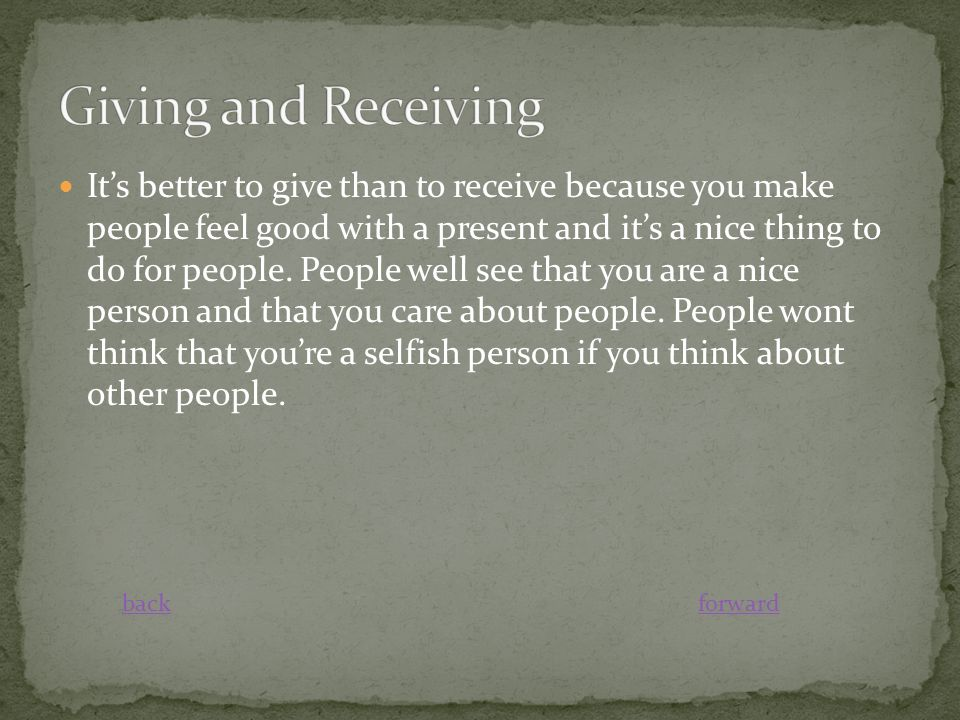 It's better to give than to receive because you make people feel good with a present and it's a nice thing to do for people. People well see that you