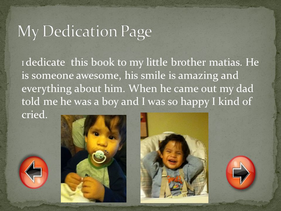 I dedicate this book to my little brother matias. He is someone awesome, his smile is amazing and everything about him. When he came out my dad told m