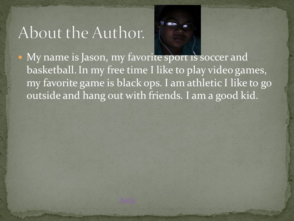 My name is Jason, my favorite sport is soccer and basketball. In my free time I like to play video games, my favorite game is black ops. I am athletic