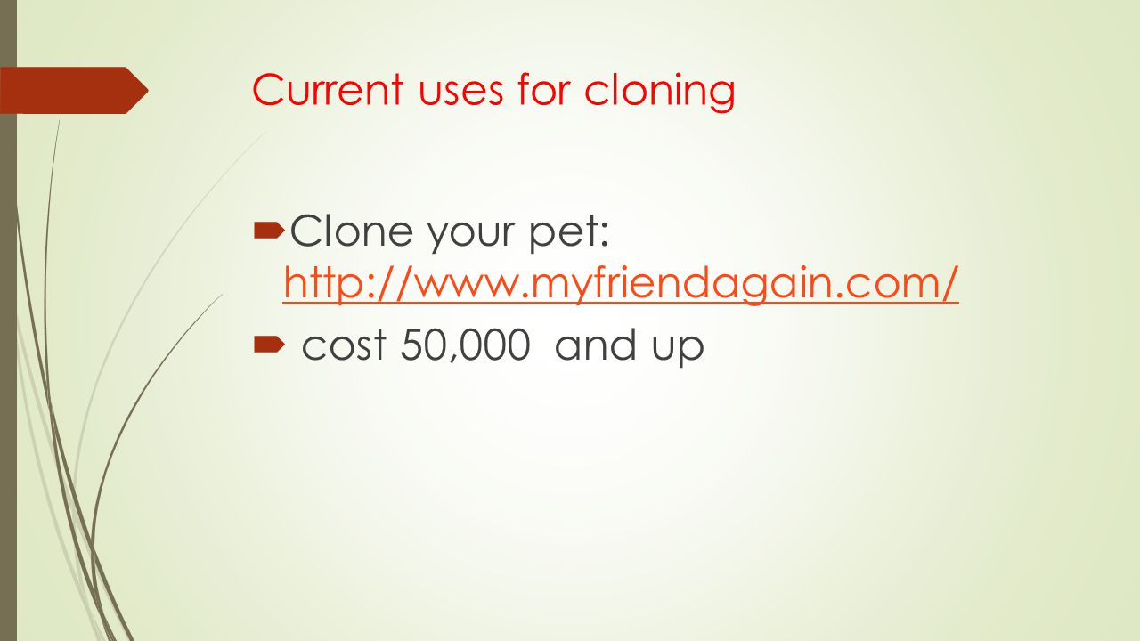 Current uses for cloning  Clone your pet: http://www.myfriendagain.com/ http://www.myfriendagain.com/  cost 50,000 and up