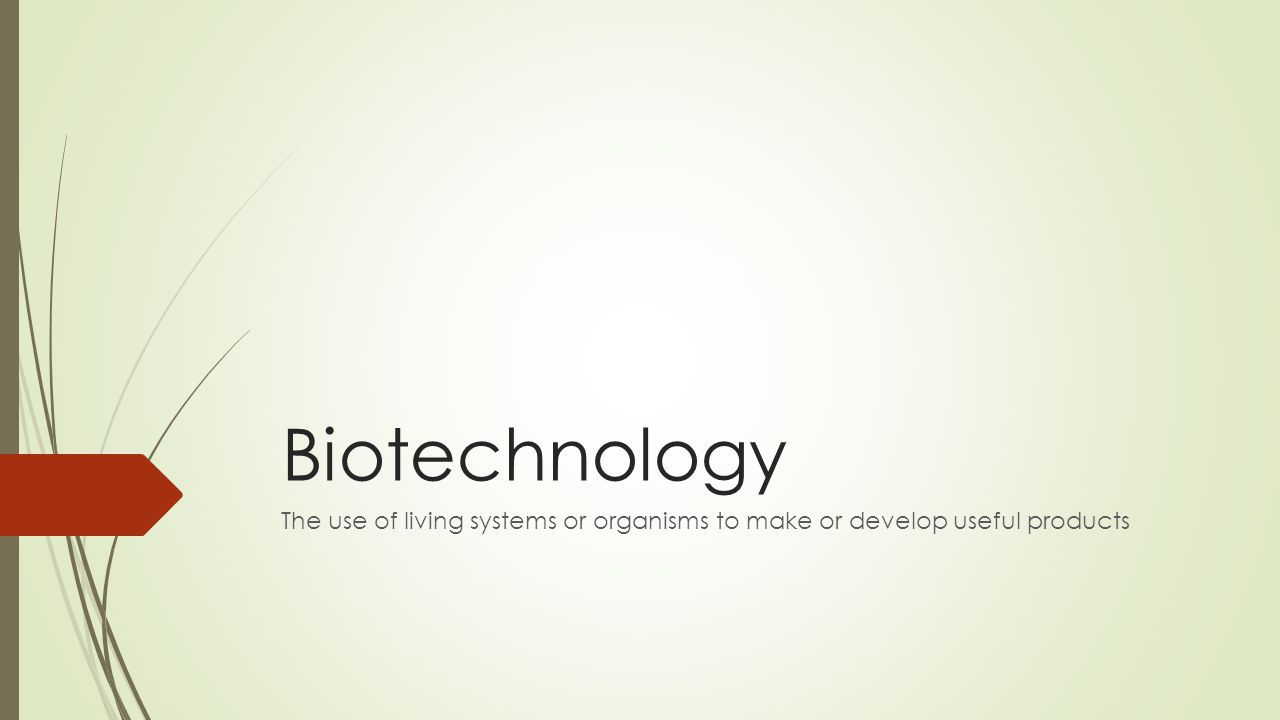 Biotechnology The use of living systems or organisms to make or develop useful products