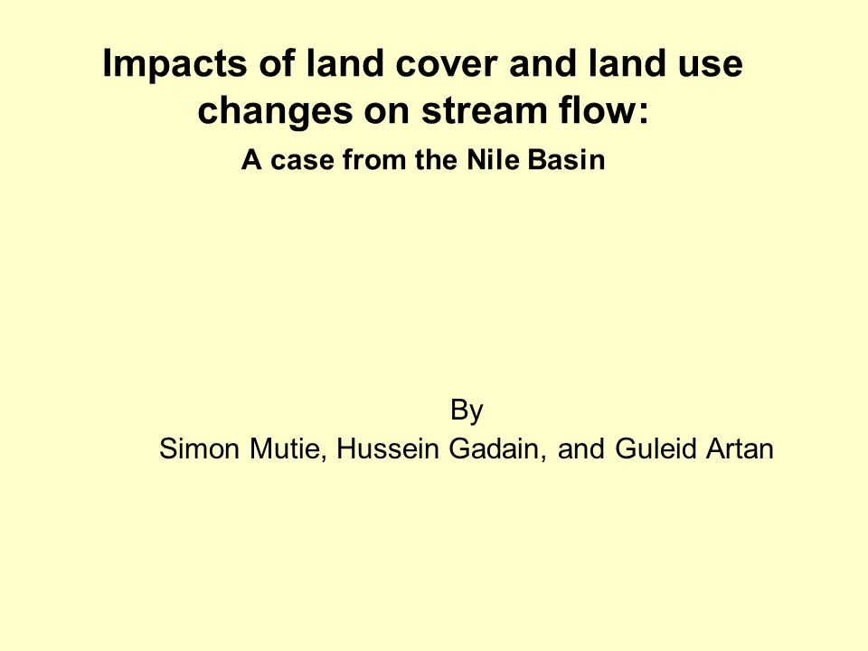 Impacts of land cover and land use changes on stream flow: A case from the Nile Basin By Simon Mutie, Hussein Gadain, and Guleid Artan