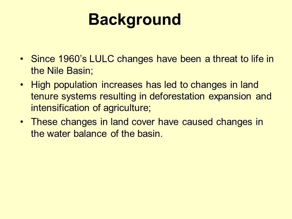 Background Since 1960's LULC changes have been a threat to life in the Nile Basin; High population increases has led to changes in land tenure systems resulting in deforestation expansion and intensification of agriculture; These changes in land cover have caused changes in the water balance of the basin.