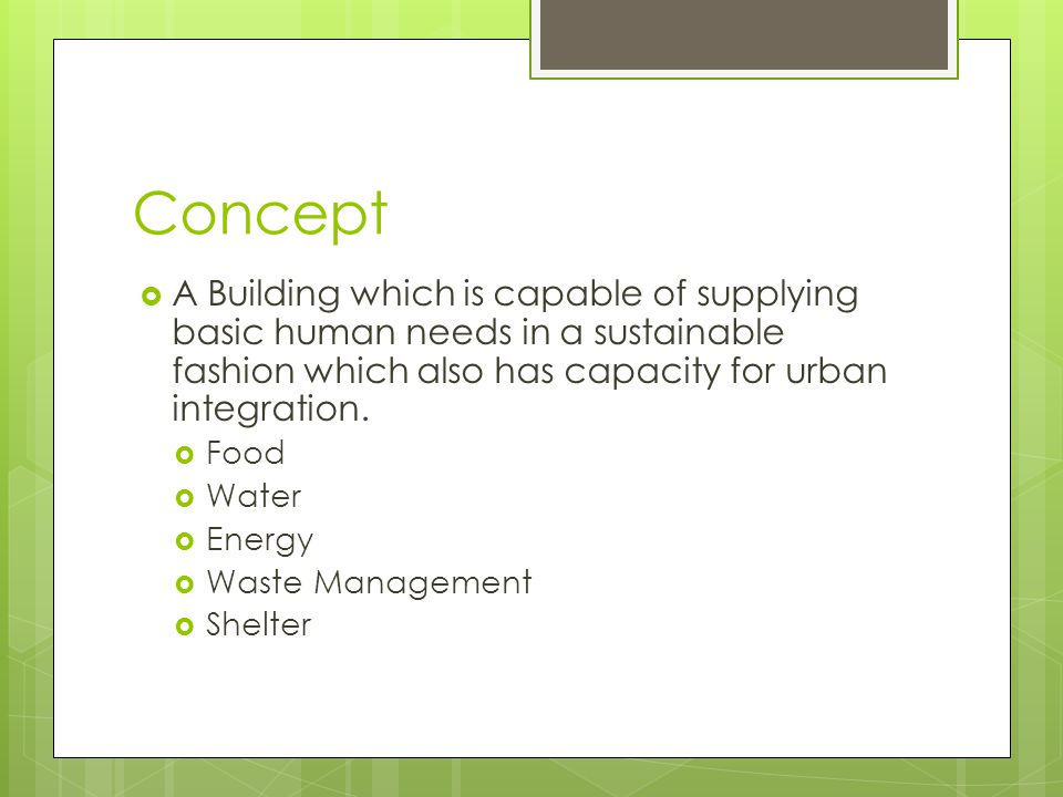Concept  A Building which is capable of supplying basic human needs in a sustainable fashion which also has capacity for urban integration.