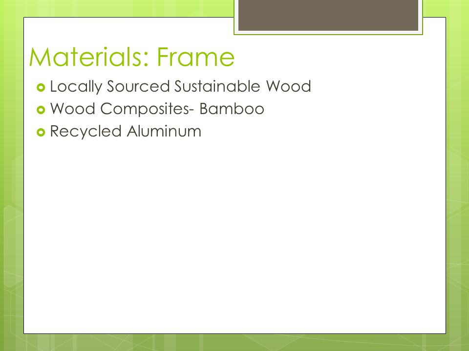Materials: Frame  Locally Sourced Sustainable Wood  Wood Composites- Bamboo  Recycled Aluminum
