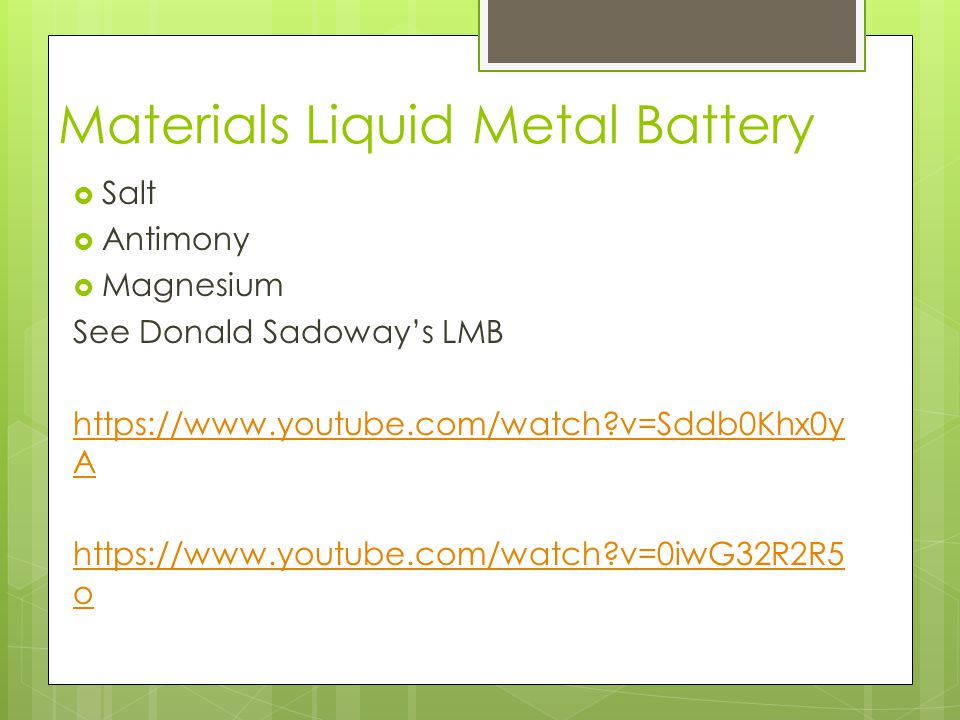 Materials Liquid Metal Battery  Salt  Antimony  Magnesium See Donald Sadoway's LMB https://www.youtube.com/watch?v=Sddb0Khx0y A https://www.youtube.com/watch?v=0iwG32R2R5 o
