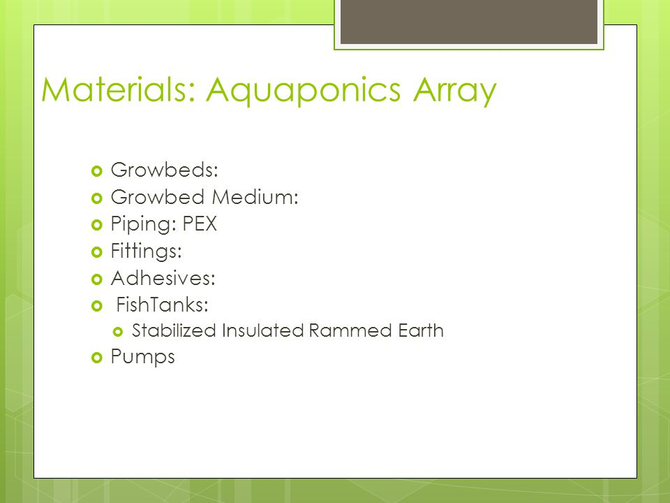 Materials: Aquaponics Array  Growbeds:  Growbed Medium:  Piping: PEX  Fittings:  Adhesives:  FishTanks:  Stabilized Insulated Rammed Earth  Pumps