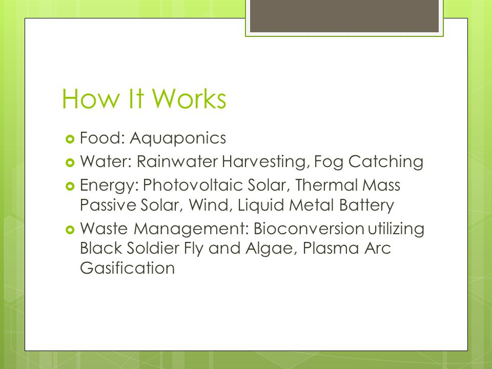 How It Works  Food: Aquaponics  Water: Rainwater Harvesting, Fog Catching  Energy: Photovoltaic Solar, Thermal Mass Passive Solar, Wind, Liquid Metal Battery  Waste Management: Bioconversion utilizing Black Soldier Fly and Algae, Plasma Arc Gasification