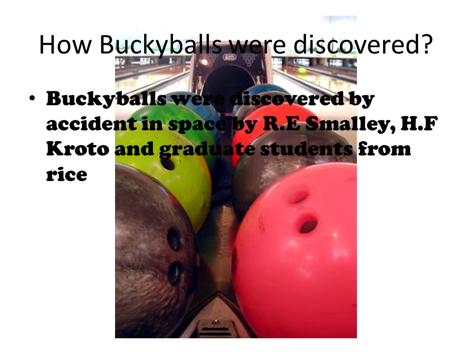 How Buckyballs were discovered? Buckyballs were discovered by accident in space by R.E Smalley, H.F Kroto and graduate students from rice