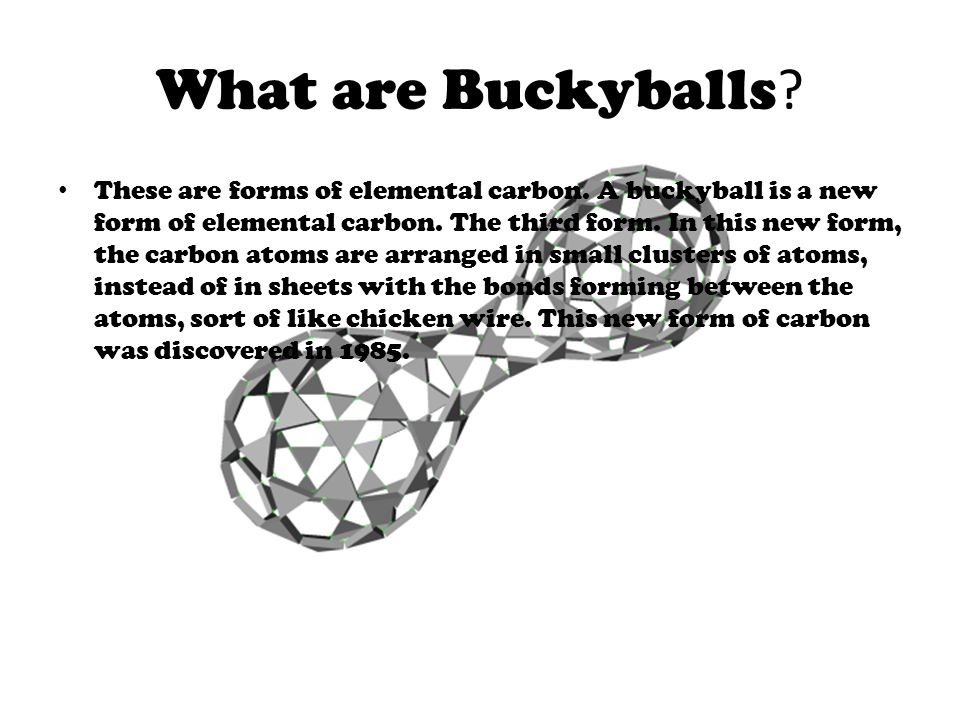 What are Buckyballs .These are forms of elemental carbon.