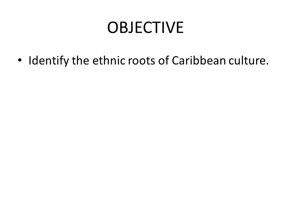 OBJECTIVE Identify the ethnic roots of Caribbean culture.
