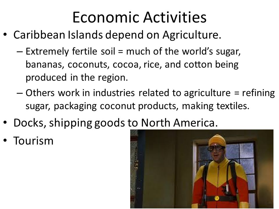 Economic Activities Caribbean Islands depend on Agriculture. – Extremely fertile soil = much of the world's sugar, bananas, coconuts, cocoa, rice, and