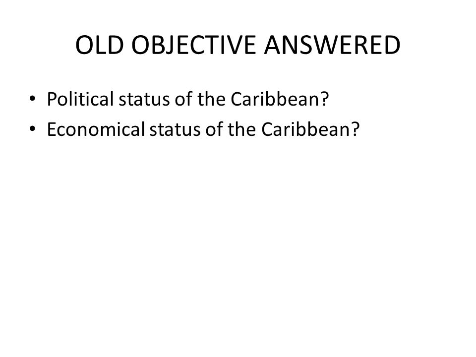 OLD OBJECTIVE ANSWERED Political status of the Caribbean? Economical status of the Caribbean?