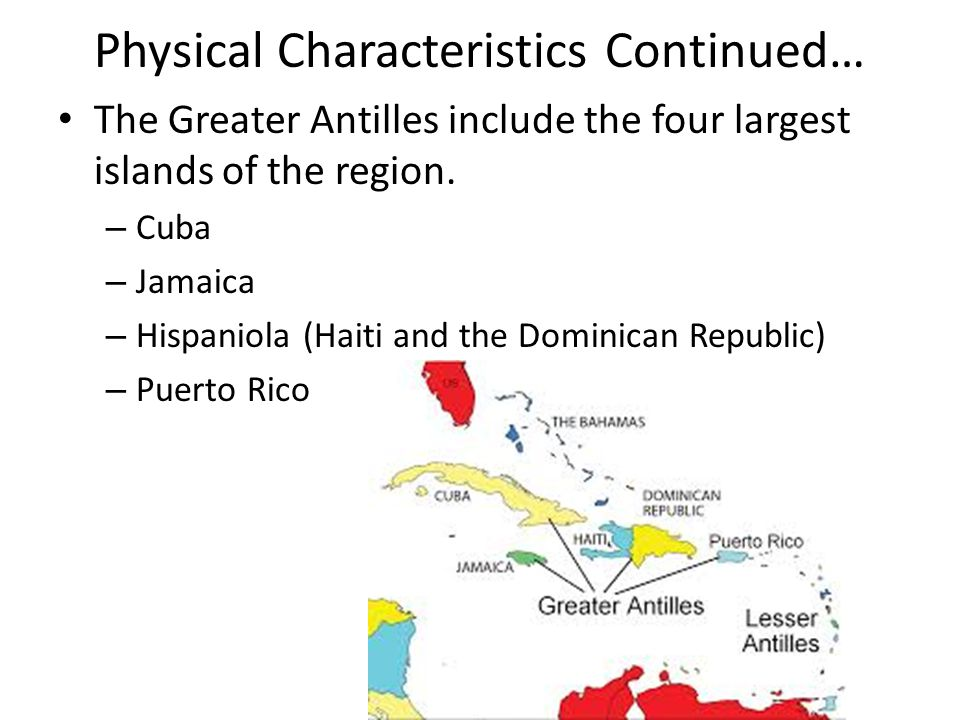 Physical Characteristics Continued… The Greater Antilles include the four largest islands of the region. – Cuba – Jamaica – Hispaniola (Haiti and the