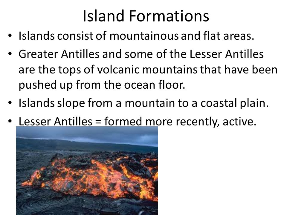 Island Formations Islands consist of mountainous and flat areas. Greater Antilles and some of the Lesser Antilles are the tops of volcanic mountains t
