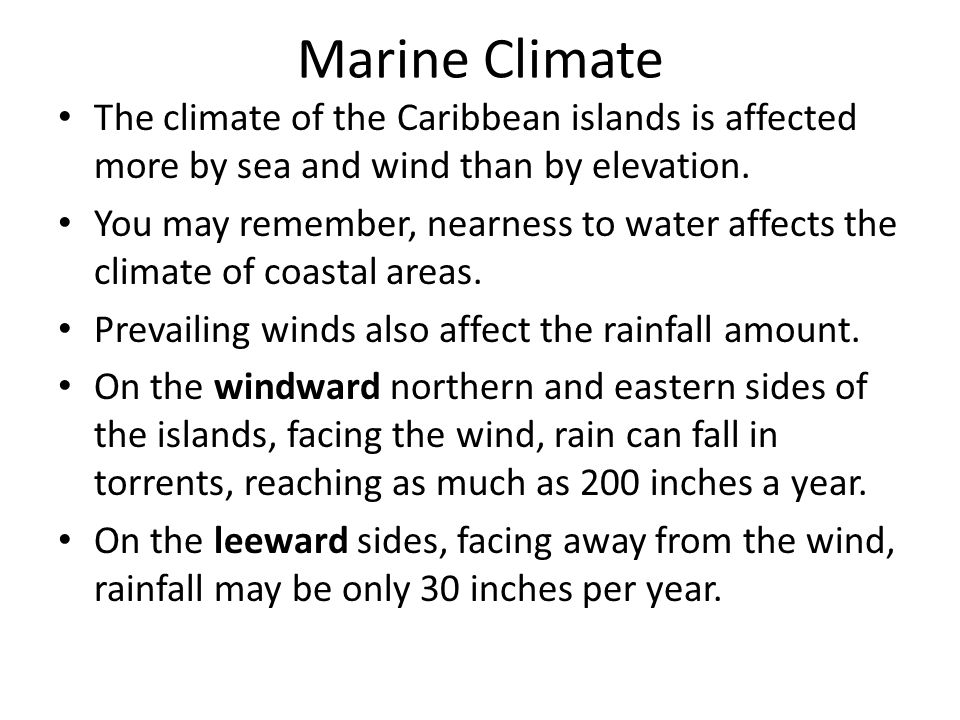 Marine Climate The climate of the Caribbean islands is affected more by sea and wind than by elevation. You may remember, nearness to water affects th