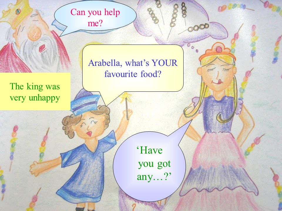 Can you help me? The king was very unhappy Arabella, what's YOUR favourite food? 'Have you got any…?'