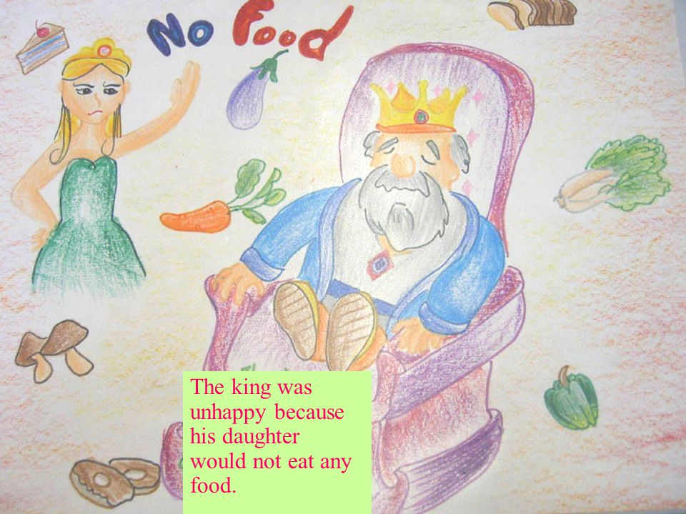The king was unhappy because his daughter would not eat any food.