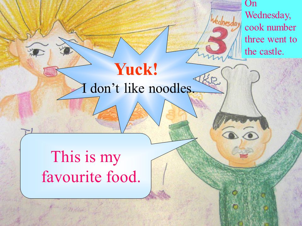 On Wednesday, cook number three went to the castle. Yuck! I don't like noodles. This is my favourite food.