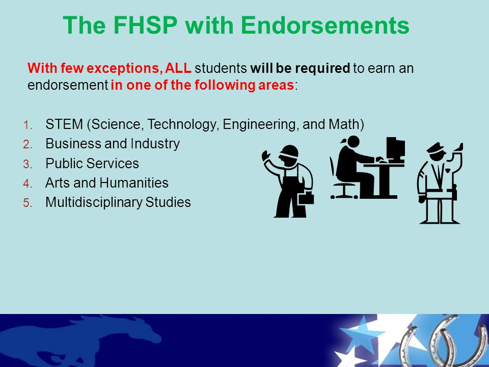 With few exceptions, ALL students will be required to earn an endorsement in one of the following areas: 1. STEM (Science, Technology, Engineering, an