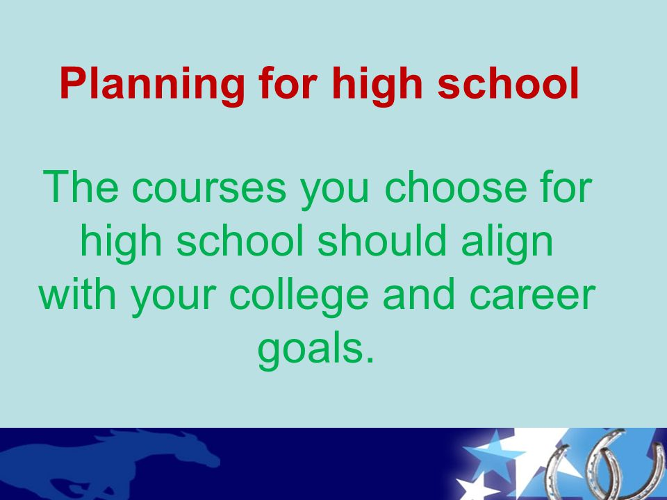 The courses you choose for high school should align with your college and career goals. Planning for high school