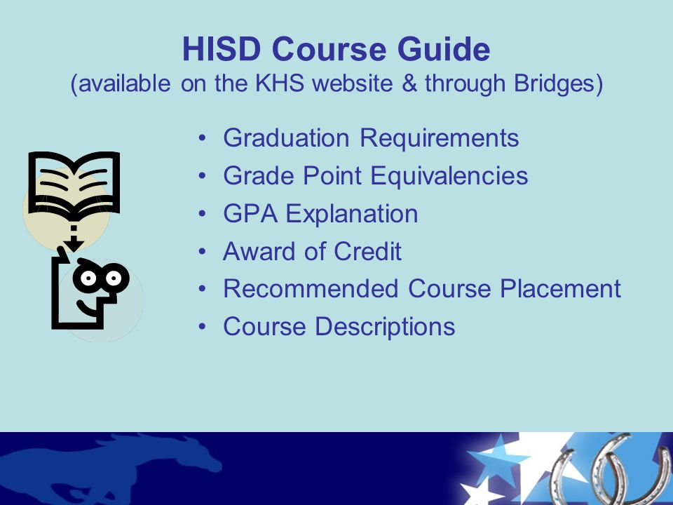 HISD Course Guide (available on the KHS website & through Bridges) Graduation Requirements Grade Point Equivalencies GPA Explanation Award of Credit R