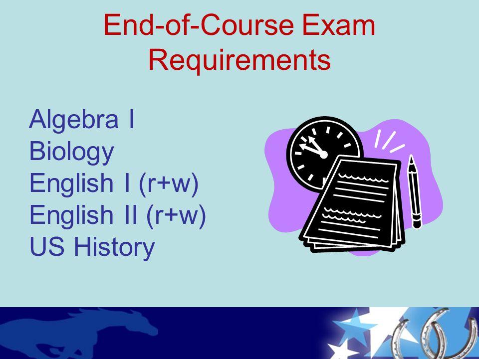 Algebra I Biology English I (r+w) English II (r+w) US History End-of-Course Exam Requirements