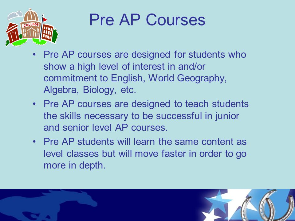 Pre AP Courses Pre AP courses are designed for students who show a high level of interest in and/or commitment to English, World Geography, Algebra, B