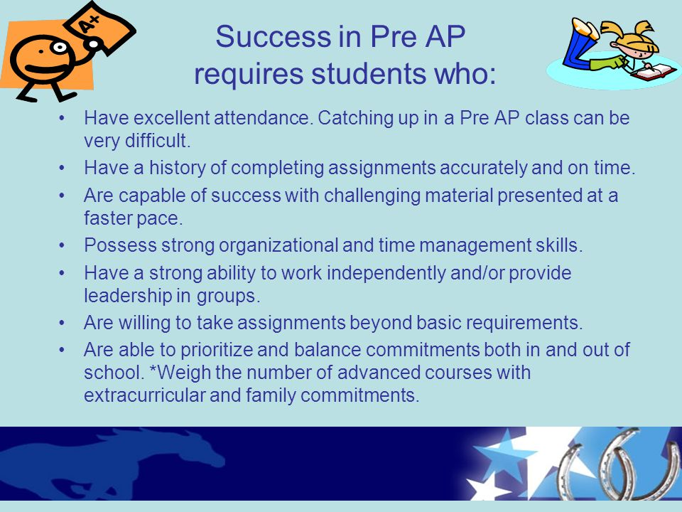 Success in Pre AP requires students who: Have excellent attendance. Catching up in a Pre AP class can be very difficult. Have a history of completing