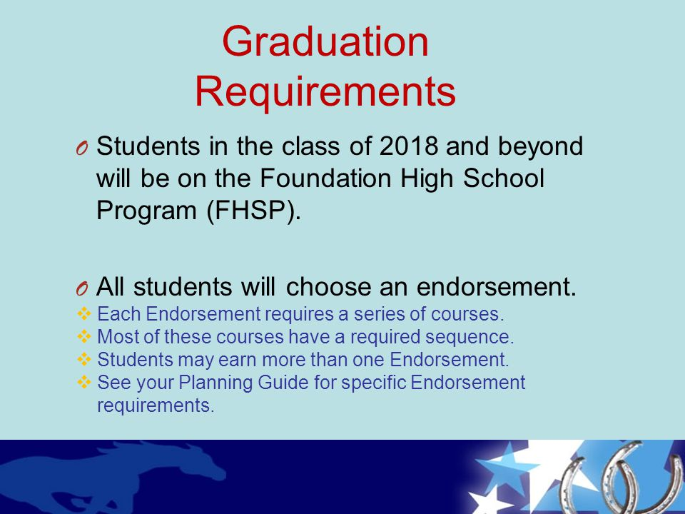 Graduation Requirements O Students in the class of 2018 and beyond will be on the Foundation High School Program (FHSP). O All students will choose an